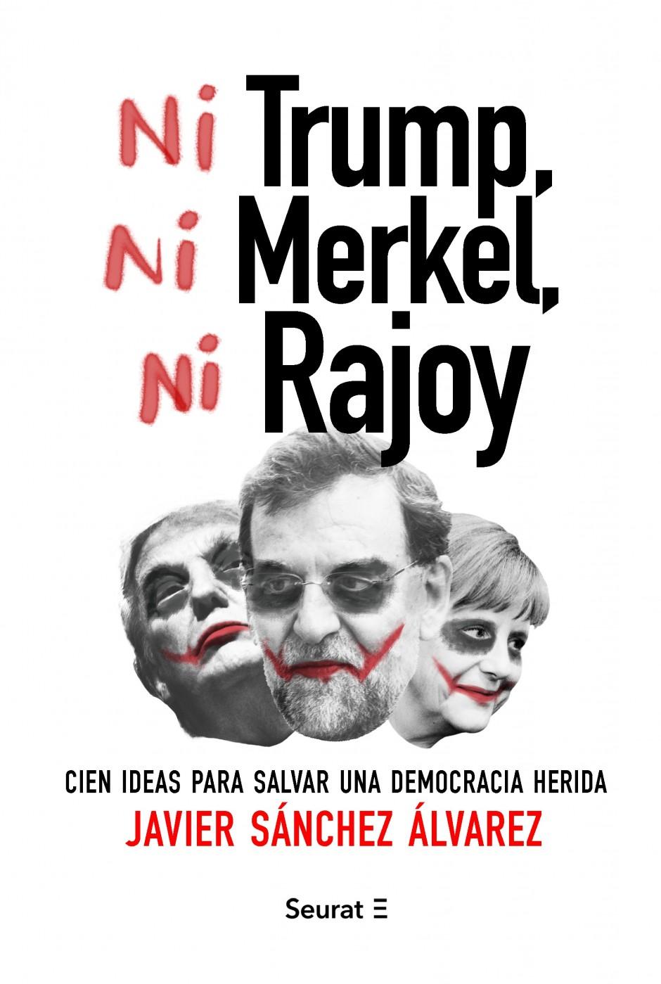 Ni Trump, ni Merkel, ni Rajoy. Cien ideas para salvar una democracia herida